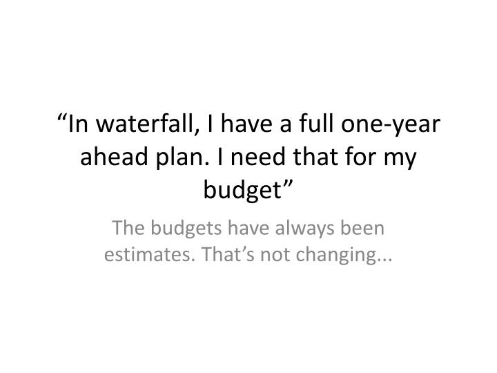 """In waterfall, I have a full one-year ahead plan. I need that for my budget"""