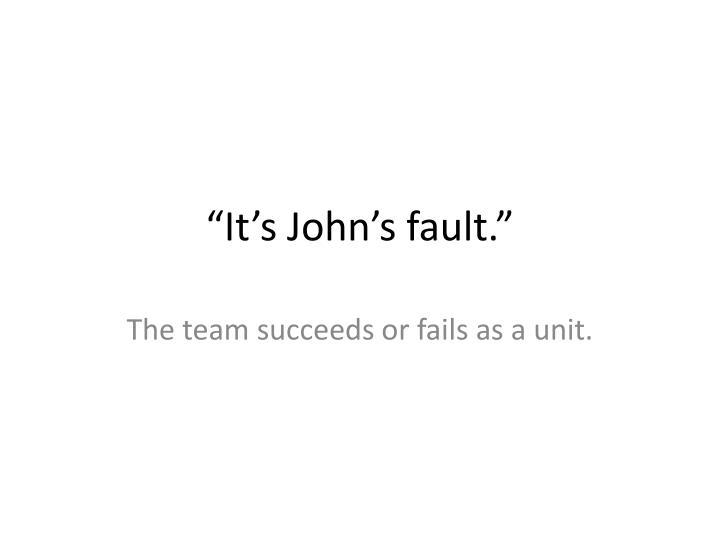 """It's John's fault."""
