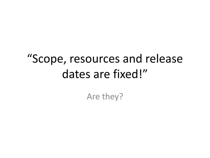 """Scope, resources and release dates are fixed!"""