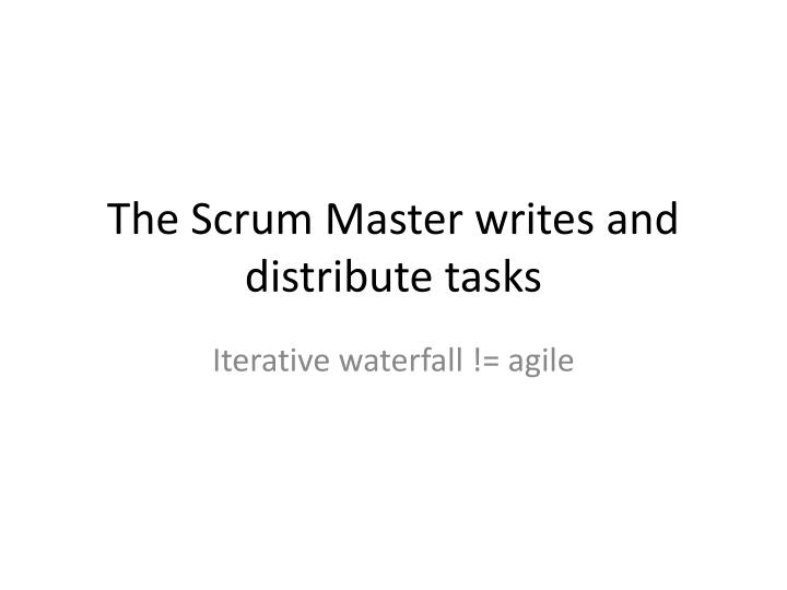 The Scrum Master writes and distribute tasks