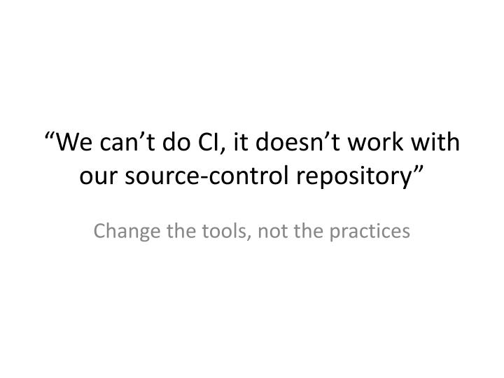 """We can't do CI, it doesn't work with our source-control repository"""