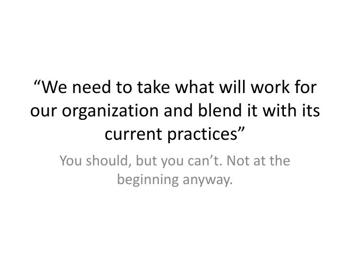 """We need to take what will work for our organization and blend it with its current practices"""