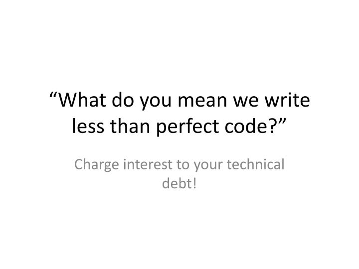 """What do you mean we write less than perfect code?"""
