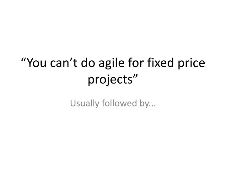 """You can't do agile for fixed price projects"""