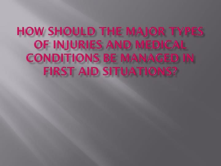 How should the major types of injuries and medical conditions be managed in first aid situations