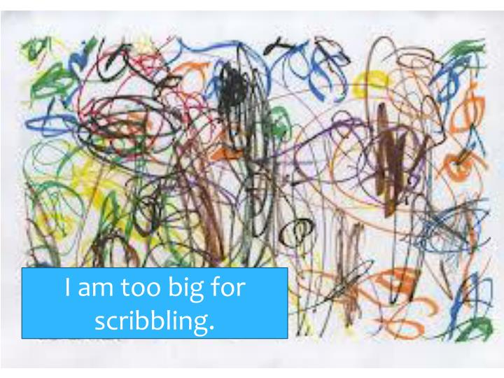 I am too big for scribbling.