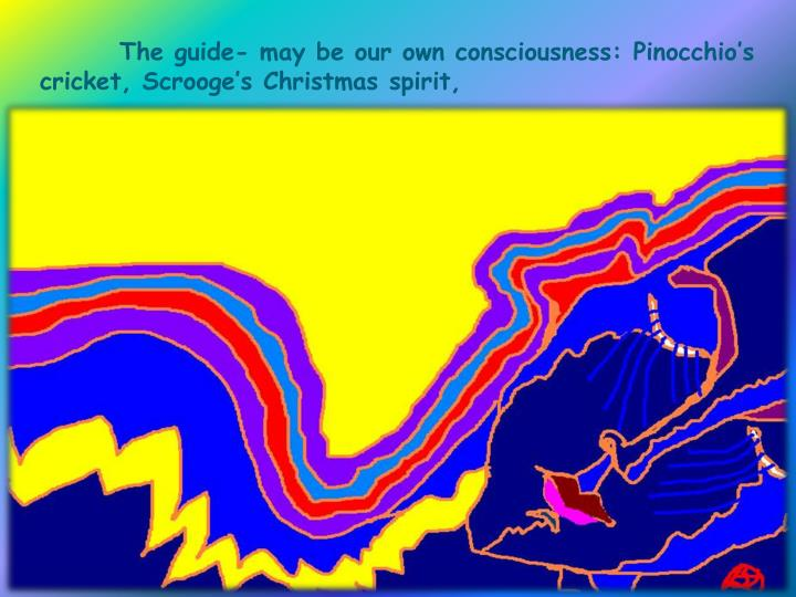 The guide- may be our own consciousness: Pinocchio's cricket, Scrooge's Christmas spirit,