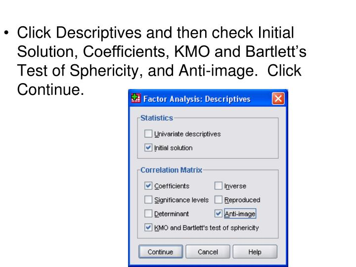 Click Descriptives and then check Initial Solution, Coefficients, KMO and Bartlett's Test of Sphericity, and Anti-image.  Click Continue.
