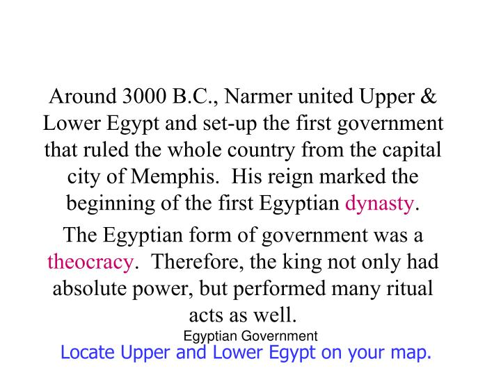 Around 3000 B.C., Narmer united Upper & Lower Egypt and set-up the first government that ruled the whole country from the capital city of Memphis.  His reign marked the beginning of the first Egyptian