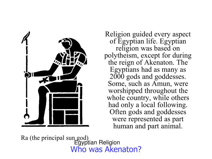 Religion guided every aspect of Egyptian life. Egyptian religion was based on polytheism, except for during the reign of Akenaton. The Egyptians had as many as 2000 gods and goddesses. Some, such as Amun, were worshipped throughout the whole country, while others had only a local following. Often gods and goddesses were represented as part human and part animal.