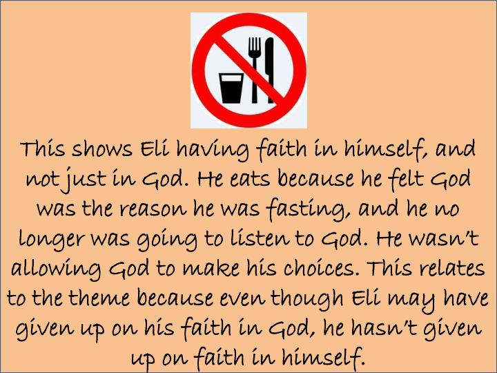 This shows Eli having faith in himself, and not just in God. He eats because he felt God was the reason he was fasting, and he no longer was going to listen to God. He wasn't allowing God to make his choices. This relates to the theme because even though Eli may have given up on his faith in God, he hasn't given up on faith in himself.