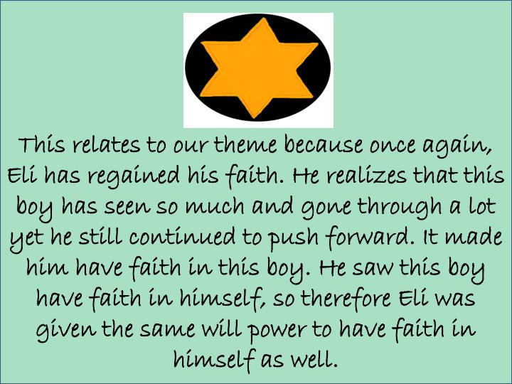 This relates to our theme because once again, Eli has regained his faith. He realizes that this boy has seen so much and gone through a lot yet he still continued to push forward. It made him have faith in this boy. He saw this boy have faith in himself, so therefore Eli was given the same will power to have faith in himself as well.
