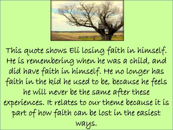 This quote shows Eli losing faith in himself. He is remembering when he was a child, and did have faith in himself. He no longer has faith in the kid he used to be, because he feels he will never be the same after these experiences. It relates to our theme because it is part of how faith can be lost in the easiest ways.