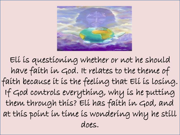 Eli is questioning whether or not he should have faith in God. It relates to the theme of faith because it is the feeling that Eli is losing. If God controls everything, why is he putting them through this? Eli has faith in God, and at this point in time is wondering why he still does.