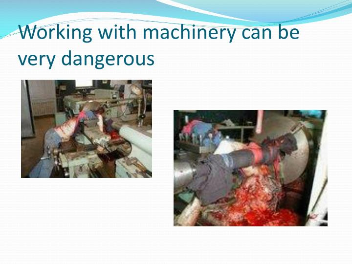 Working with machinery can be very dangerous