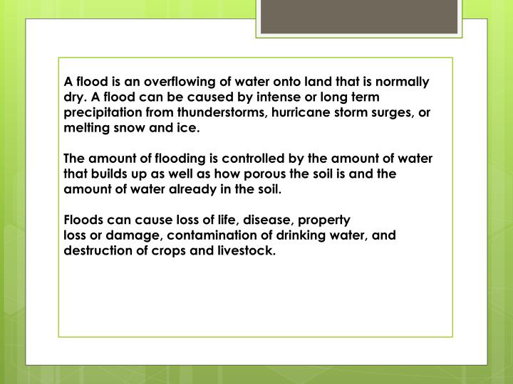 A flood is an overflowing of water onto land that is normally dry. A flood can be