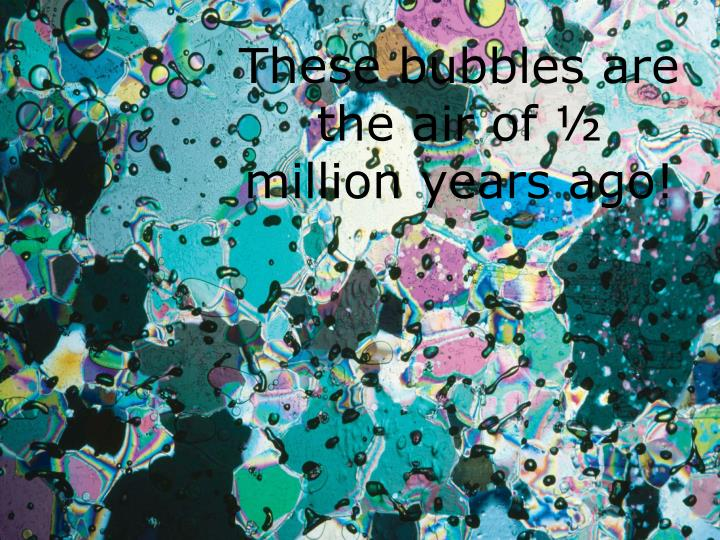 These bubbles are the air of ½ million years ago!