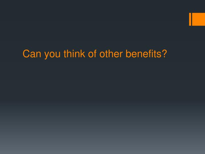 Can you think of other benefits?