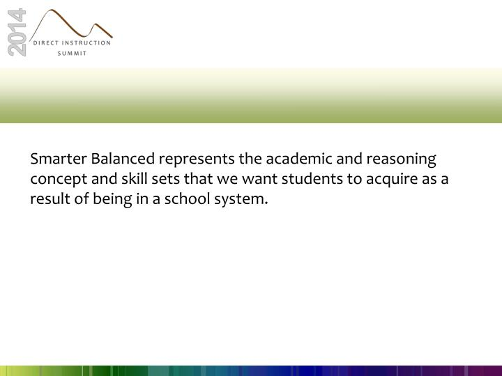 Smarter Balanced represents the academic and reasoning concept and skill sets that we want students to acquire as a result of being in a school system.