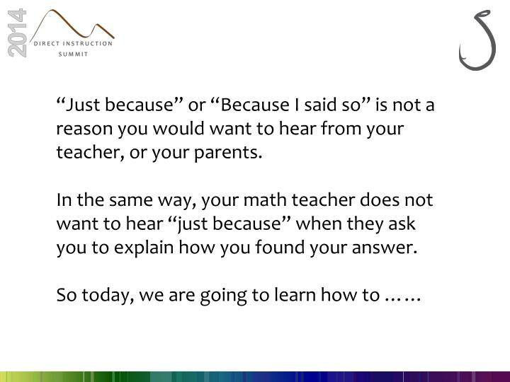 """""""Just because"""" or """"Because I said so"""" is not a reason you would want to hear from your teacher, or your parents."""