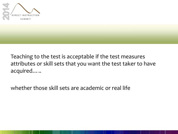 Teaching to the test is acceptable if the test measures attributes or skill sets that you want the test taker to have acquired…..