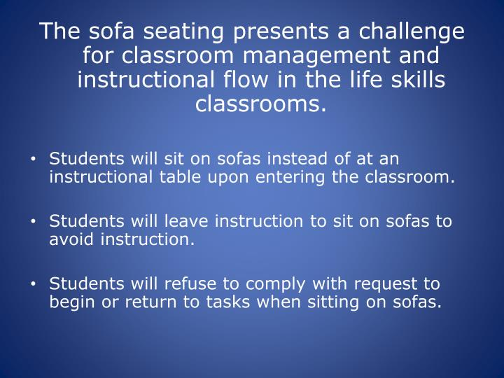 The sofa seating presents a challenge for classroom management and instructional flow in the life skills classrooms.