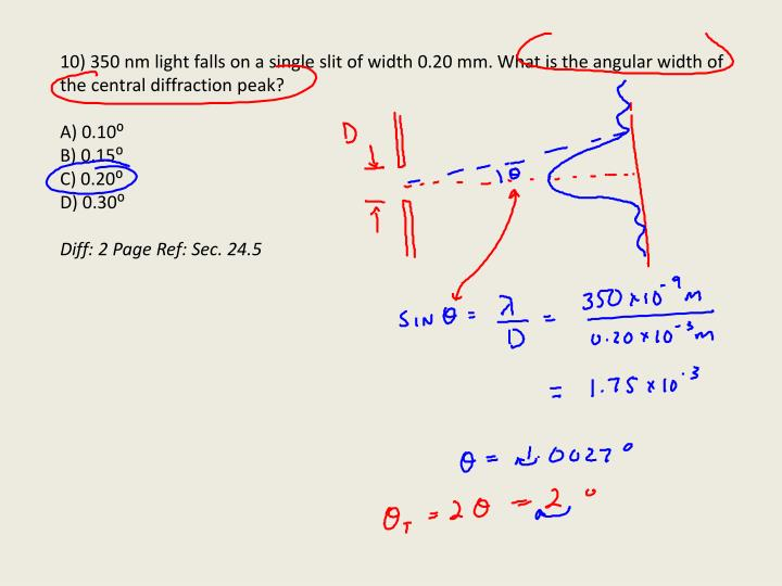 10) 350 nm light falls on a single slit of width 0.20 mm. What is the angular width of the central diffraction peak?