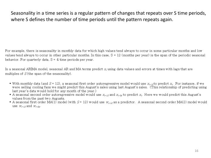 Seasonality in a time series is a regular pattern of changes that repeats over S time periods, where S defines the number of time periods until the pattern repeats again.