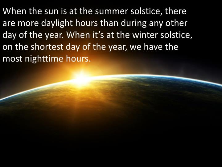 When the sun is at the summer solstice, there are more daylight hours than during any other day of the year. When it's at the winter solstice, on the shortest day of the year, we have the most nighttime hours.