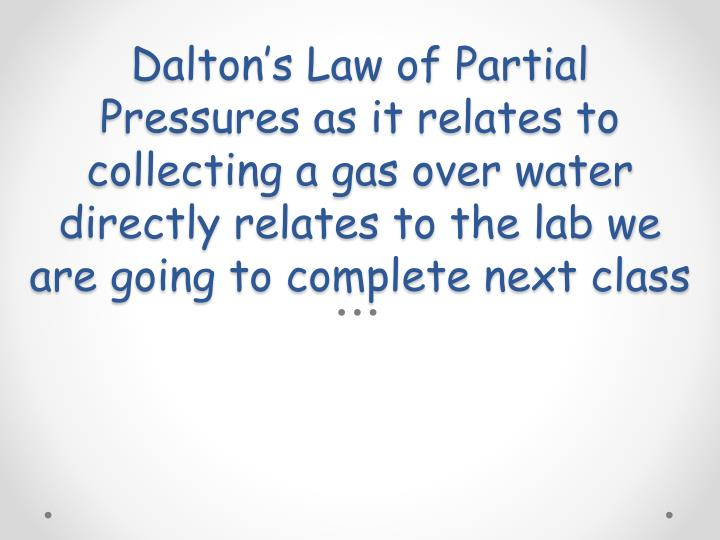 Dalton's Law of Partial Pressures as it relates to collecting a gas over water directly relates to the lab we are going to complete next class