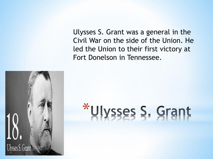 Ulysses S. Grant was a general in the Civil War on the side of the Union. He led the Union to their first victory at Fort