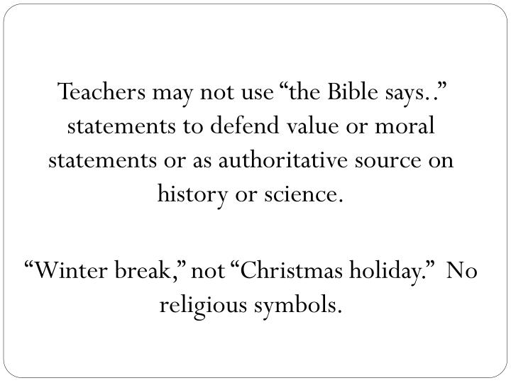 """Teachers may not use """"the Bible says.."""" statements to defend value or moral statements or as authoritative source on history or science."""