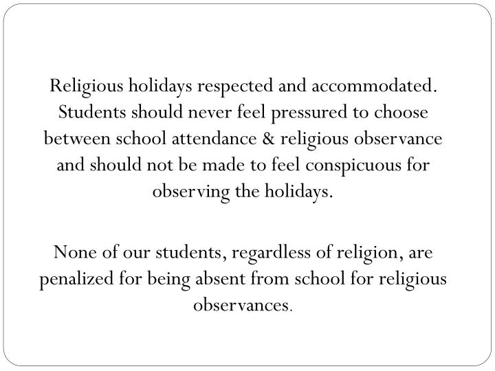 Religious holidays respected and accommodated.  Students should never feel pressured to choose between school attendance & religious observance and should not be made to feel conspicuous for observing the holidays