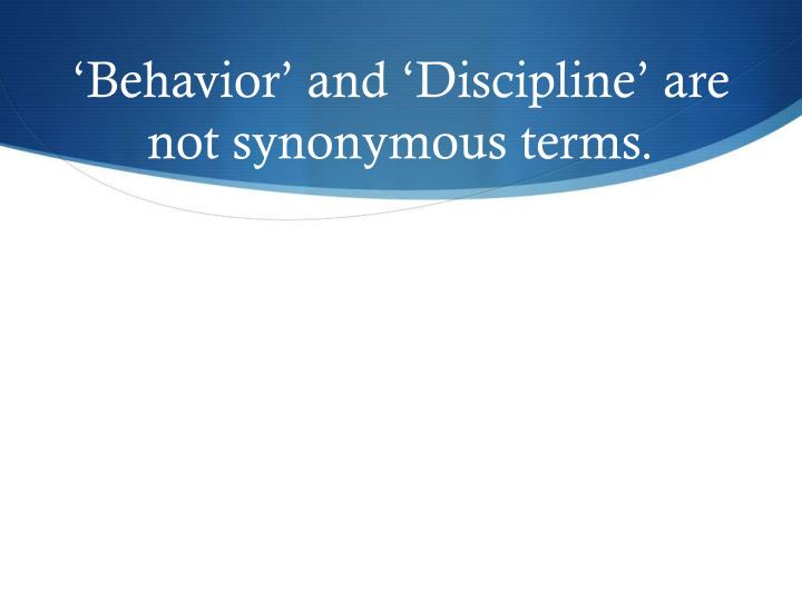 'Behavior' and 'Discipline' are not synonymous terms.