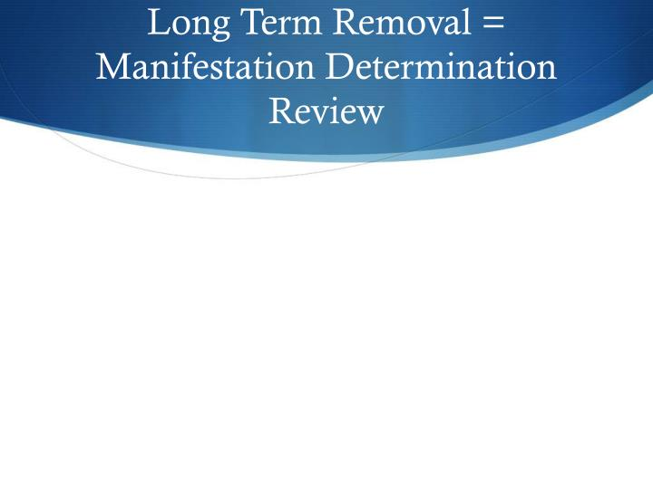 Long Term Removal = Manifestation Determination Review