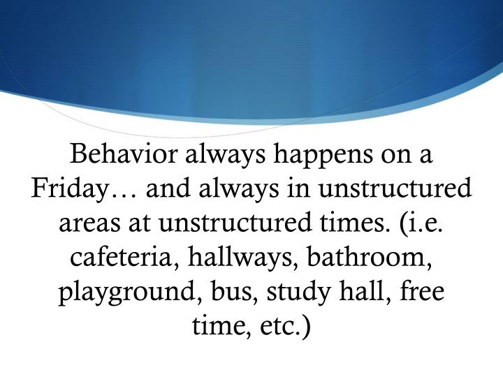 Behavior always happens on a Friday… and always in unstructured areas at unstructured times. (i.e. cafeteria, hallways, bathroom, playground, bus, study hall, free time, etc.)