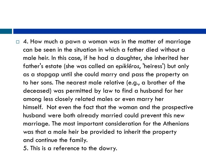 4. How much a pawn a woman was in the matter of marriage can be seen in the situation in which a father died without a male heir. In this case, if he had a daughter, she inherited her father's estate (she was called an