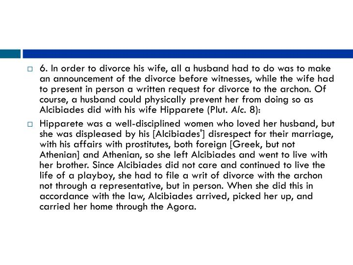 6. In order to divorce his wife, all a husband had to do was to make an announcement of the divorce before witnesses, while the wife had to present in person a written request for divorce to the archon. Of course, a husband could physically prevent her from doing so as Alcibiades did with his wife