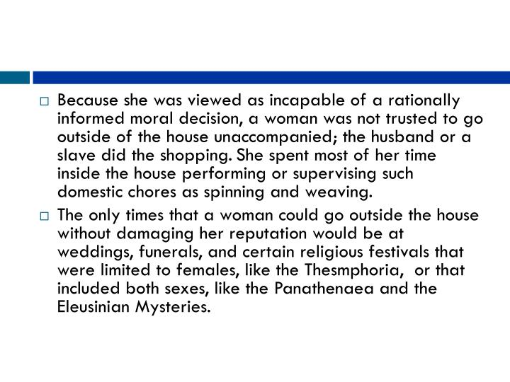Because she was viewed as incapable of a rationally informed moral decision, a woman was not trusted to go outside of the house unaccompanied; the husband or a slave did the shopping.