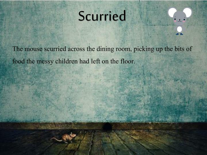 Scurried