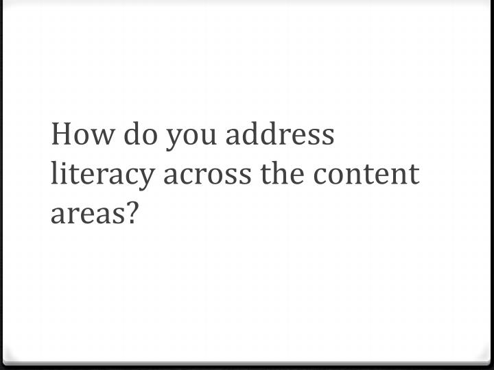 How do you address literacy across the content areas?