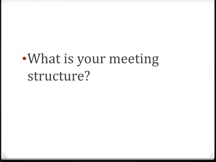 What is your meeting structure?
