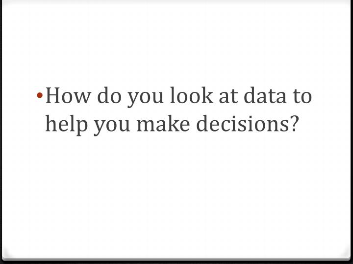 How do you look at data to help you make decisions?