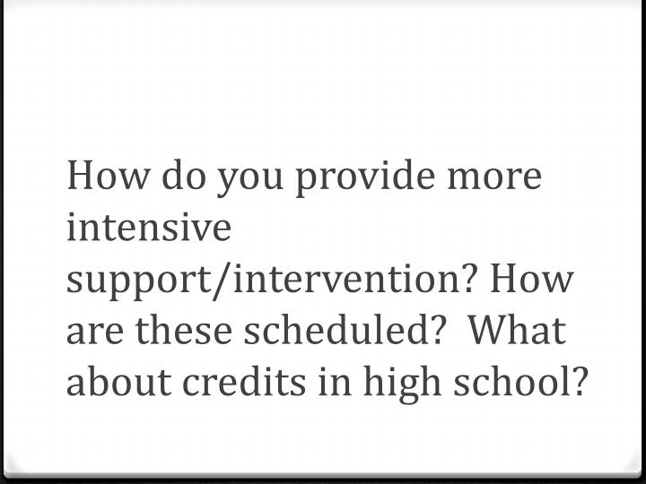 How do you provide more intensive support/intervention? How are these scheduled?  What about credits in high school?