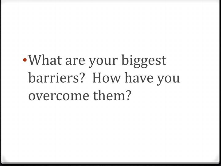 What are your biggest barriers?  How have you overcome them?