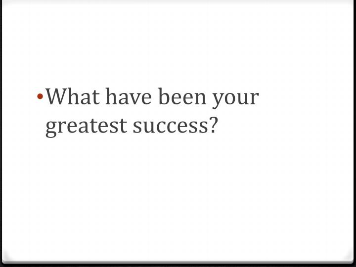 What have been your greatest success?