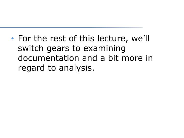 For the rest of this lecture, we'll switch gears to examining documentation and a bit more in regard to analysis.