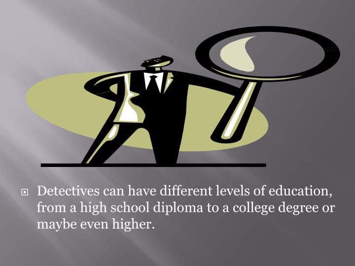 Detectives can have different levels of education, from a high school diploma to a college degree or maybe even higher.