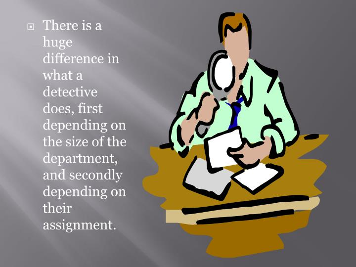 There is a huge difference in what a detective does, first depending on the size of the department, and secondly depending on their assignment.