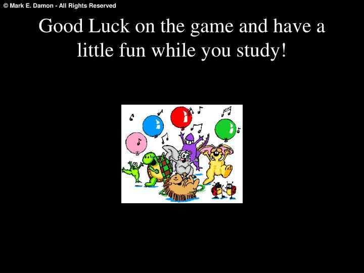 Good Luck on the game and have a little fun while you study!